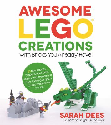 Awesome LEGO Creations with Bricks You Already Have: 50 New Robots, Dragons, Race Cars, Planes, Wild Animals and Other Exciting Projects to Build Imag