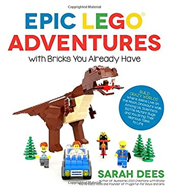 Epic LEGO Adventures with Bricks You Already Have: Build Crazy Worlds Where Aliens Live on the Moon, Dinosaurs Walk Among Us, Scientists Battle Mutant