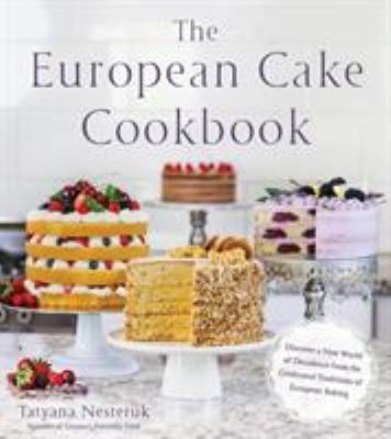 The European Cake Cookbook: Discover a New World of Decadence from the Celebrated Traditions of European Baking