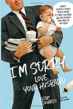 I'm Sorry.Love, Your Husband: Honest, Hilarious Stories From a Father of Three Who Made All the Mistakes (and Made up for Them)