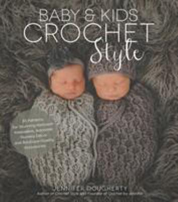 Baby & Kids Crochet Style: 30 Patterns for Stunning Heirloom Keepsakes, Adorable Nursery Dcor and Boutique-Quality Accessories