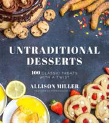 Untraditional Desserts: 100 Classic Treats with a Twist