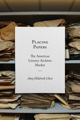 Placing Papers: The American Literary Archives Market (Studies in Print Culture and the History of the Book)