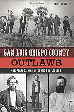 San Luis Obispo County Outlaws: Desperados, Vigilantes and Bootleggers (True Crime)