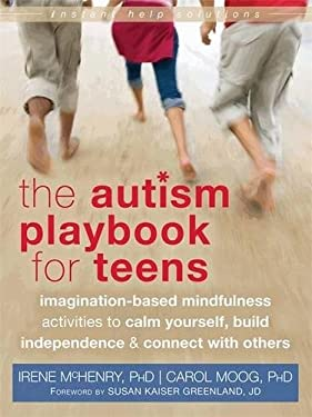 The Autism Playbook for Teens: Imagination-Based Mindfulness Activities to Calm Yourself, Build Independence, and Connect with Others (The Instant Hel