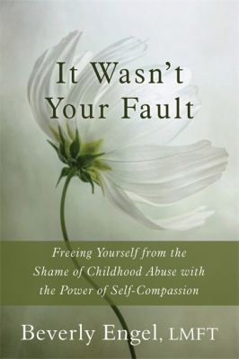 It Wasn't Your Fault : Freeing Yourself from the Shame of Childhood Abuse with the Power of Self-Compassion