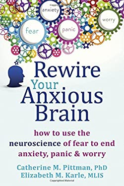Rewire Your Anxious Brain : How to Use the Neuroscience of Fear to End Anxiety, Panic and Worry