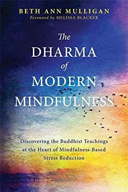 The Dharma of Modern Mindfulness: Discovering the Buddhist Teachings at the Heart of Mindfulness-Based Stress Reduction