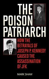 The Poison Patriarch: How the Betrayals of Joseph P. Kennedy Caused the Assassination of JFK 21002344