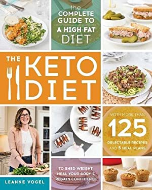 The Keto Diet: The Complete Guide to a High-Fat Diet, with More Than 125 Delectable Recipes and 5 Meal Plans to Shed Weight, Heal Your Body, and Regai