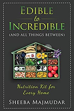 Edible to Incredible: And All Things Between A Nutrition Toolkit For Every Home