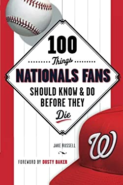 100 Things Nationals Fans Should Know & Do Before They Die (100 Things.Fans Should Know)