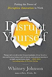 Disrupt Yourself: Putting the Power of Disruptive Innovation to Work 22807539