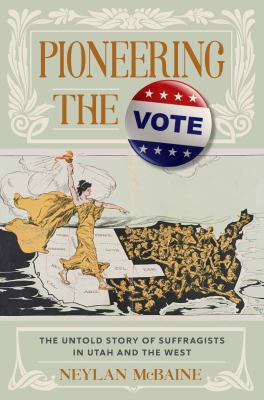 Pioneering the Vote: The Untold Story of Suffragists in Utah and the West