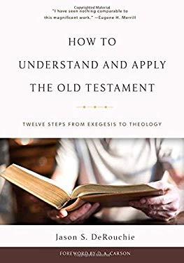 How to Understand and Apply the Old Testament: Twelve Steps from Exegesis to Theology