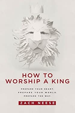 How to Worship a King : Prepare Your Heart. Prepare Your World. Prepare the Way