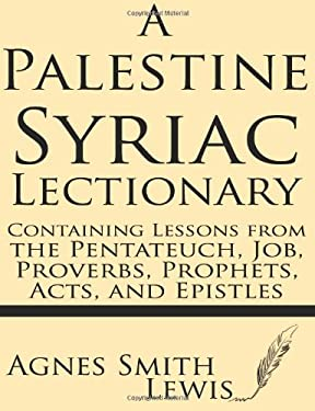 A Palestinian Syriac Lectionary: Containing Lessons from the Pentateuch, Job, Proverbs, Prophets, Acts, and Epistles