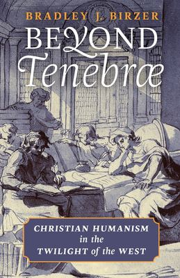 Beyond Tenebrae: Christian Humanism in the Twilight of the West