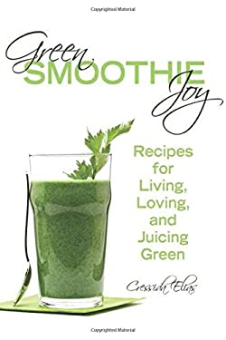 Green Smoothie Joy: Recipes for Living, Loving, and Juicing Green 9781620872932