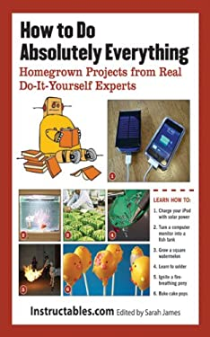 How to Do Absolutely Everything: Homegrown Projects from Real Do-It-Yourself Experts 9781620870662