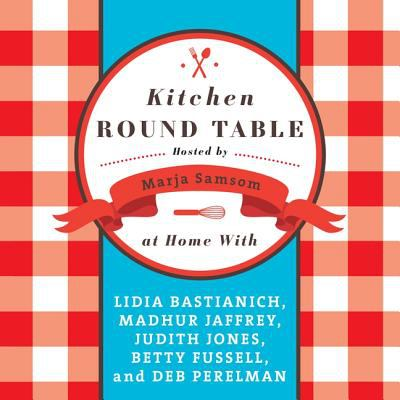 Kitchen Round Table: At Home with Lidia Bastianich, Madhur Jaffrey, Judith Jones, Betty Fussell, and Deb Perelman 9781620640722