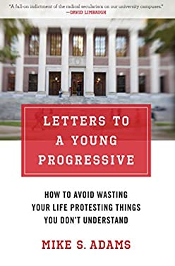 Letters to a Young Progressive: How to Avoid Wasting Your Life Protesting Things You Don't Understand 9781621570318