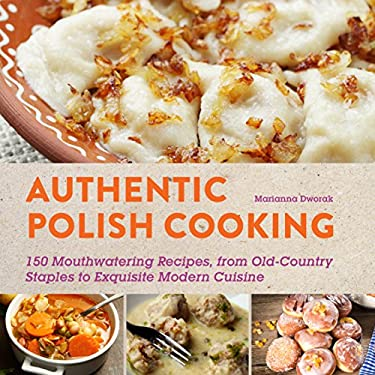 Authentic Polish Cooking: 150 Mouthwatering Recipes, from Old-Country Staples to Exquisite Modern Cuisine 9781620870914