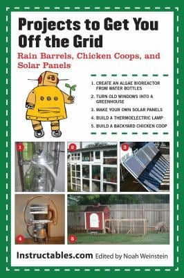 Projects to Get You Off the Grid: Rain Barrels, Chicken Coops, and Solar Panels 9781620871645