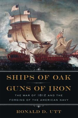 Ships of Oak and Guns of Iron: The War of 1812 and the Forging of the American Navy 9781621570028