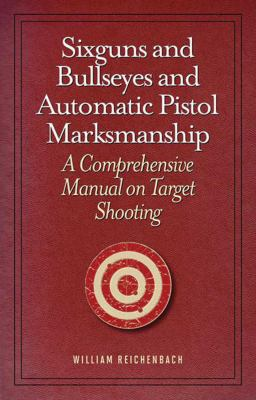 Sixguns and Bullseyes and Automatic Pistol Marksmanship: A Comprehensive Manual on Target Shooting 9781620873724