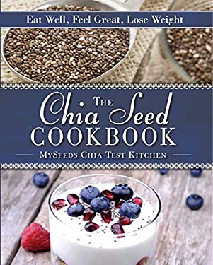 The Chia Seed Cookbook: Eat Well, Feel Great, Lose Weight 9781620874271