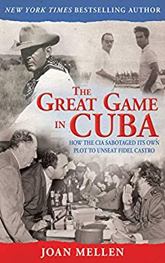 The Great Game in Cuba: How the CIA Sabotaged Its Own Plot to Unseat Fidel Castro 9781620874677