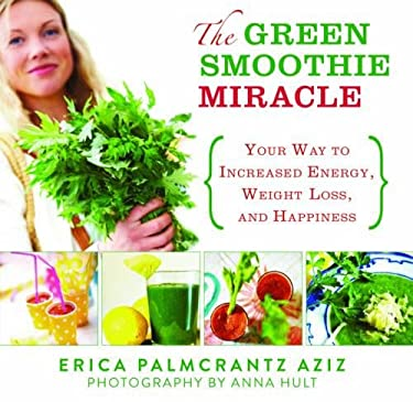 The Green Smoothie Miracle: Your Way to Weight Loss, Increased Energy, and Happiness 9781620870617