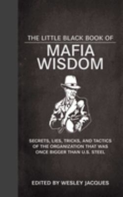 The Little Black Book of Mafia Wisdom: Secrets, Lies, Tricks, and Tactics of the Organization That Was Once Bigger Than U.S. Steel 9781620871928