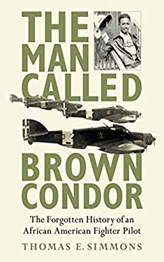 The Man Called Brown Condor: The Forgotten History of an African American Fighter Pilot 9781620872178