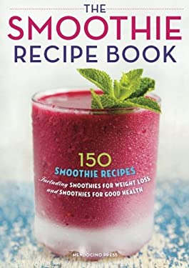 Smoothie Recipe Book : 150 Smoothie Recipes Including Smoothies for Weight Loss and Smoothies for Optimum Health