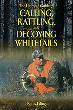 The Ultimate Guide to Calling, Rattling, and Decoying Whitetails 9781620871089