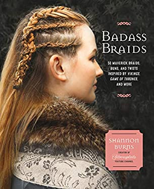 Badass Braids: 45 Maverick Braids, Buns, and Twists Inspired by Vikings, Game of Thrones, and More