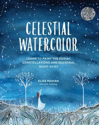 Celestial Watercolor: Learn to Paint the Zodiac Constellations and Seasonal Night Skies