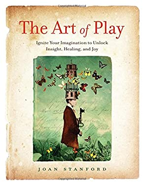 The Art of Play: Ignite Your Imagination to Unlock Insight, Healing, and Joy
