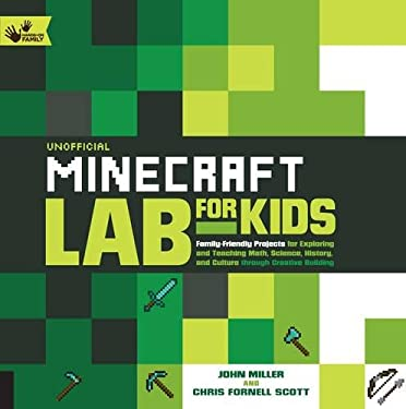 Unofficial Minecraft Lab for Kids: Family-Friendly Projects for Exploring and Teaching Math, Science, History, and Culture Through Creative Building (