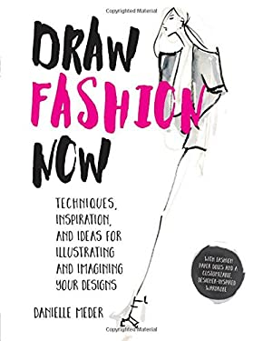 Draw Fashion Now: Techniques, Inspiration, and Ideas for Illustrating and Imagining Your Designs - With Fashion Paper Dolls and a Customizable, Design