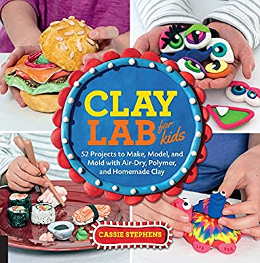 Clay Lab for Kids: 52 Projects to Make, Model, and Mold With Air-Dry, Polymer, and Homemade Clay (Lab Series)