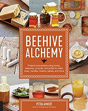 Beehive Alchemy: Projects and recipes using honey, beeswax, propolis, and pollen to make your own soap, candles, creams, salves, and more