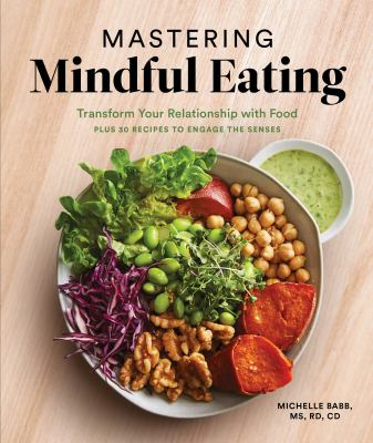 Mastering Mindful Eating: Transform Your Relationship with Food, Plus 30 Recipes to Engage the Senses