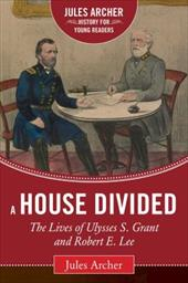 A House Divided: The Lives of Ulysses S. Grant and Robert E. Lee (Jules Archer History for Young Readers) 23742385