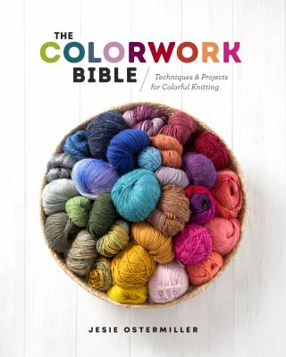The Colorwork Bible: Techniques and Projects for Colorful Knitting