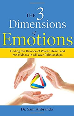 The 3 Dimensions of Emotions: Finding the Balance of Power, Heart, and Mindfulness in All of Your Relationships