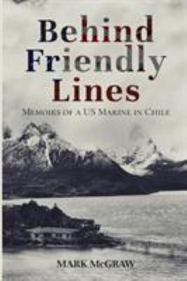 Behind Friendly Lines: Memoirs of a US Marine in Chile