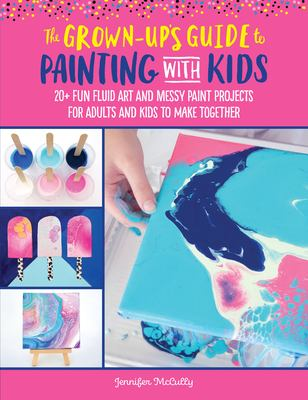 The Grown-Up's Guide to Paint Pouring with Kids: 20+ fun and easy fluid art projects for adults and kids to make together